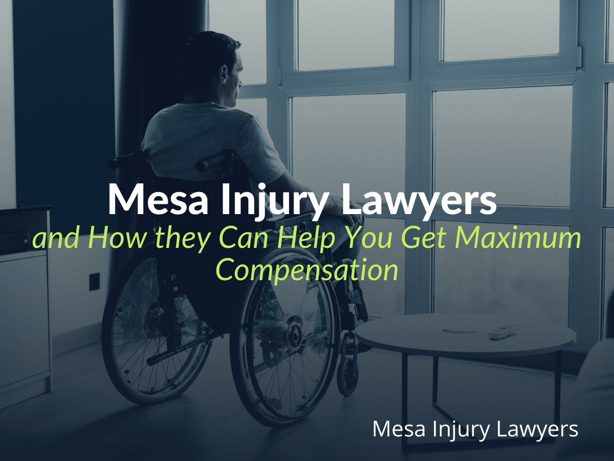 Mesa Injury Lawyers and How they Can Help You Get Maximum Compensation